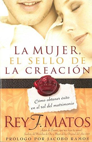 La Mujer, el sello de la creación: Cómo obtener éxito en el rol del matrimonio por Rey Matos