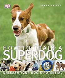 How To Train A Superdog: Written by Gwen Bailey, 2014 Edition, Publisher: Dorling Kindersley [Paperback]