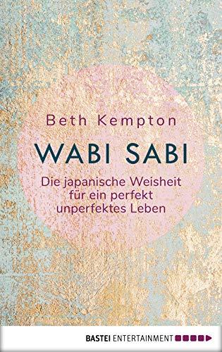 Wabi-Sabi: Die japanische Weisheit für ein perfekt unperfektes Leben