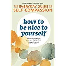How to Be Nice to Yourself: The Everyday Guide to Self Compassion: Effective Strategies to Increase Self-Love and Acceptance