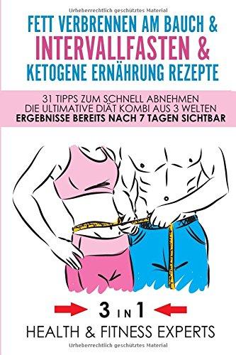 Fett verbrennen am Bauch & Intervallfasten & Ketogene Ernährung Rezepte - 31 Tipps zum schnell abnehmen - Die Ultimative Diät Kombi aus 3 Welten - Ergebnisse bereits nach 7 Tagen sichtbar 3 IN 1 -