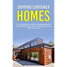 Shipping Container Homes: The best guide to building a shipping container home and tiny house living, including plans, tips, FAQs, and more! (English Edition)
