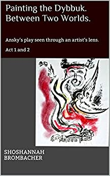 Painting the Dybbuk. Between Two Worlds.: Ansky's play seen through an artist's lens. Act 1 and 2 (Painting the Dybbuk. Between Two Worlds. Ansky's play ... through an artist's lens.) (English Edition) par [Brombacher, Shoshannah]