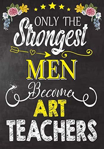 Only the strongest men become Art Teachers: Teacher Notebook , Journal or Planner for Teacher Gift,Thank You Gift to Show Your Gratitude During Teacher Appreciation Week