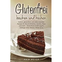 Glutenfrei backen und kochen: leckere, glutenfreie und selbst erprobte Rezepte für Brot & Brötchen, Kuchen, Pizza und mehr – Glutenfreie Ernährung für Anfänger ohne Weizen, Dinkel & Co.