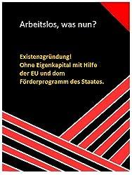 Arbeitslos, was nun? Existenzgründung! Ohne Eigenkapital mit Hilfe der EU und dem Förderprogramm des Staates (German Edition)