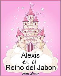 Libro Infantil: Alexis en el Reino del Jabón (cuentos para dormir a los niños de 3 a 7 años de edad). Spanish books for children (Spanish Edition)