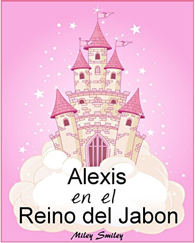 Libro Infantil: Alexis en el Reino del Jabón (cuentos para dormir a los niños de 3 a 7 años de edad). Spanish books for children por Miley Smiley