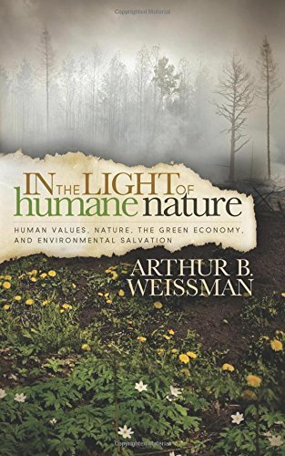 In the Light of Humane Nature: Human Values, Nature, the Green Economy, and Environmental Salvation by Weissman, Arthur B (2014) Paperback