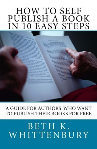 How to Self-Publish a Book in Ten Easy Steps: A Guide for Authors Who Want to Publish Their Books for Free by Beth K. Whittenbury (2016-03-30)
