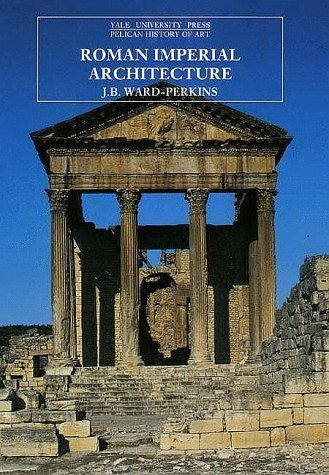 Roman Imperial Architecture (The Yale University Press Pelican History of Art) 1st (first) Edition by Ward-Perkins, J. B. published by Yale University Press (1992)