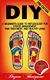 DIY: A Beginner's Guide To Reflexology For Stress Management, Pain Treatment, and Healthy Living (Self Massage, Massage, Massage Therapy, Pain Relief, ... Relaxation, Alternative Remedies)