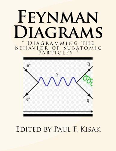 Feynman Diagrams: Diagramming The Behavior of Subatomic Particles por Edited by Paul F. Kisak