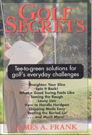 Golf Secrets: Tree-to-Green Solutions for Golf's Everyday Challenges por James A Frank