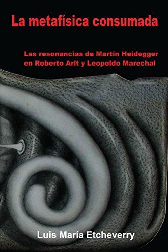 La metafísica consumada: Las resonancias de Martin Heidegger en Roberto Arlt y Leopoldo Marechal (El acontecimiento nº 1) por Luis María Etcheverry