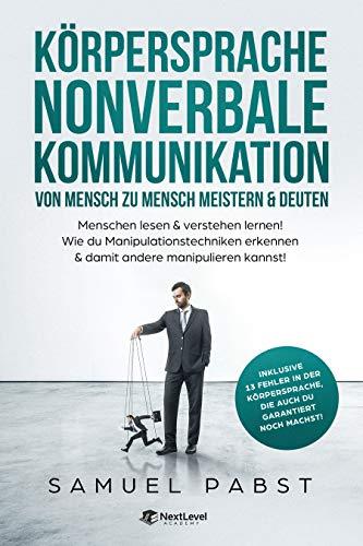 Körpersprache - Nonverbale Kommunikation von Mensch zu Mensch meistern & deuten: Menschen lesen & verstehen lernen! Wie du Manipulationstechniken erkennen & damit andere manipulieren kannst!
