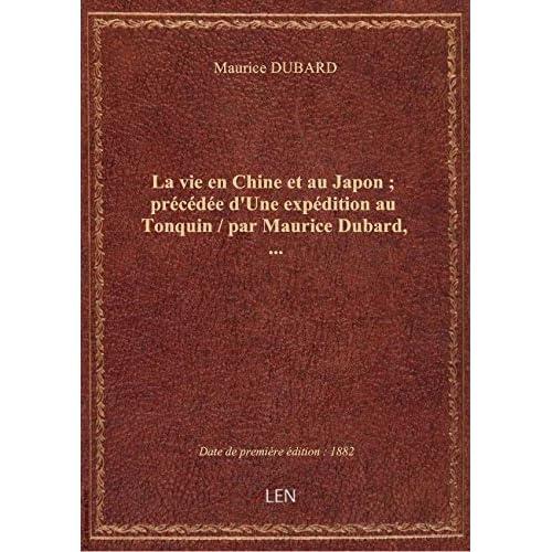 La vie en Chine et au Japon ; précédée d'Une expédition au Tonquin / par Maurice Dubard,...
