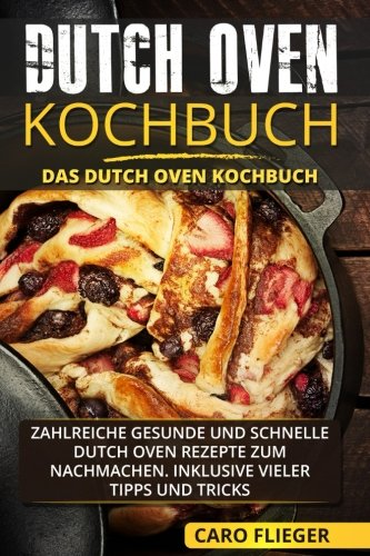 Dutch Oven Kochbuch: Das Dutch Oven Kochbuch. Zahlreiche gesunde und schnelle Dutch Oven Rezepte zum Nachmachen. Inklusive vieler Tipps und Tricks.