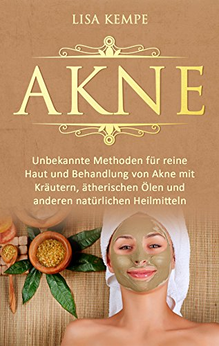 Akne: Unbekannte Methoden für reine Haut und Behandlung von Akne mit Kräutern, ätherischen Ölen und anderen natürlichen Heilmitteln (Pickel, Mittesser und Akne natürlich heilen für eine reine Haut)