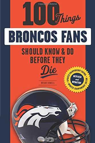 100 Things Broncos Fans Should Know & Do Before They Die (100 Things... Fans Should Know)