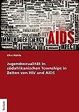 Jugendsexualität in südafrikanischen Townships in Zeiten von HIV und AIDS