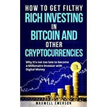 How to Get Filthy Rich Investing in Bitcoin and Other Cryptocurrencies: Why It's not too late to Become a Millionaire Investor with Digital Money (Blockchain, ... Litecoin Trading) (English Edition)