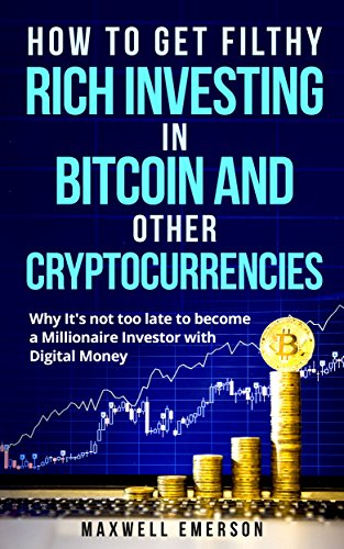 How to Get Filthy Rich Investing in Bitcoin and Other Cryptocurrencies: Why It's not too late to Become a Millionaire Investor with Digital Money (Blockchain, Ethereum, Litecoin Trading)