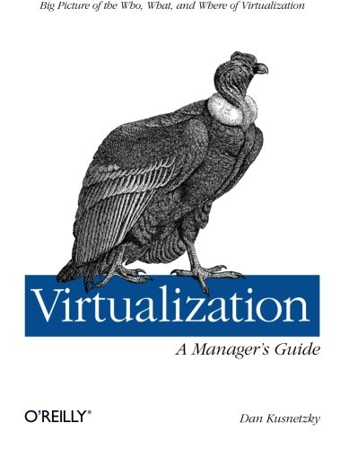 Virtualization: A Managers' Guide: Big Picture of the Who, What, and Where of Virtualization