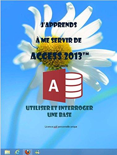 J'apprends à me servir de Access 2013: Utiliser et interroger une base Access