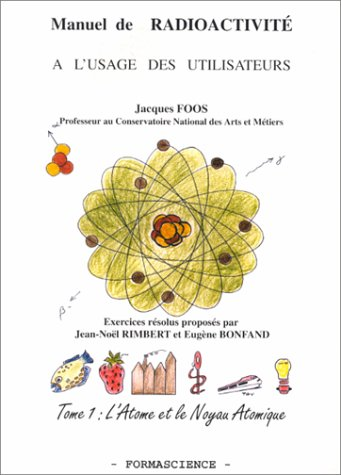 Manuel de radiocativité à l'usage des utilisateurs : Tome 1, L'Atome et le Noyau Atomique par Jacques Foos