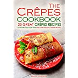 The Crepes Cookbook - 25 Great Crepes Recipes: To Delight Your Taste Buds with Some Fantastic Dessert Recipes (English Edition)
