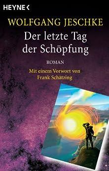 Der letzte Tag der Schöpfung: Roman - Mit einem Vorwort von Frank Schätzing - (Meisterwerke der Science Fiction) von [Jeschke, Wolfgang]