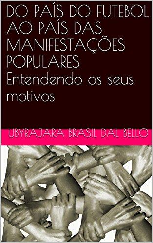 DO PAÍS DO FUTEBOL AO PAÍS DAS MANIFESTAÇÕES POPULARES Entendendo os seus motivos (Portuguese Edition) por Ubyrajara Brasil Dal Bello