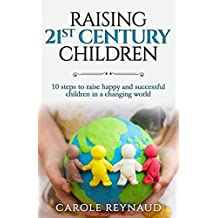 Raising 21st Century Children: 10 Steps to Raise Happy and Successful Children in a Changing World