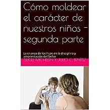 Cómo moldear el carácter  de nuestros niños - segunda parte: La crianza de los hijos en la disciplina y amonestación del Señor (Matrimonio y hogar nº 2)