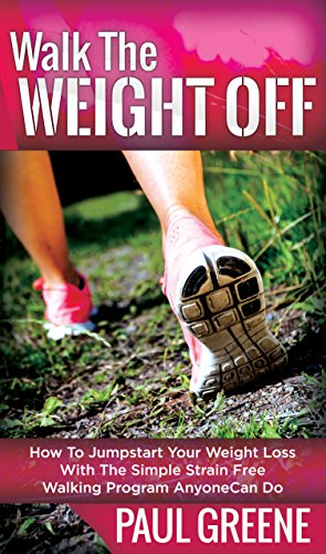 Walk The Weight Off: How To Jumpstart Your Weight Loss With The Simple Strain-Free Walking Program Anyone Can Do (English Edition) por Paul Greene