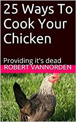 25 Ways To Cook Your Chicken: Providing it's dead (English Edition)