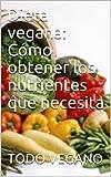 Dieta vegana: Cómo obtener los nutrientes que necesita