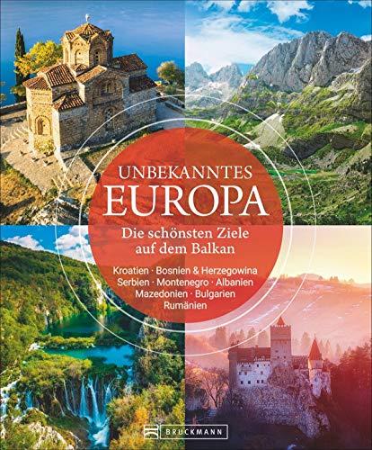Bildband: Unbekanntes Europa. Die schönsten Ziele auf dem Balkan. Eine spannende Reise in die noch unentdeckte Region....
