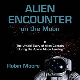 Alien Encounter on the Moon: The Untold Story of Alien Contact During the Apollo Moon Landing (The Untold Stories Series Book 3) by [Moore, Robin]