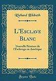 L'Esclave Blanc: Nouvelle Peinture de l'Esclavage en Amérique (Classic Reprint)