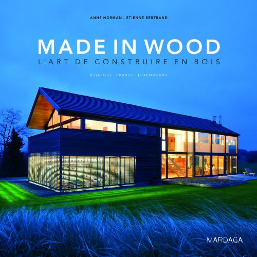 Made in Wood, l'art de construire en bois : Belgique - France - Luxembourg