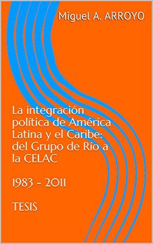 La integración política de América Latina y el Caribe: del Grupo de Río a la CELAC  1983 - 2011  TESIS: 1983 - 2011