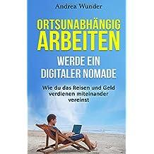 Ortsunabhängig arbeiten - werde eine digitaler Nomade: Wie du das Reisen und Geld verdienen miteinander vereinst