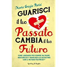Guarisci il tuo passato cambia il tuo futuro: Come liberarsi per sempre da paure, insicurezze e mancanza di autostima con il metodo FastReset® (Italian Edition)