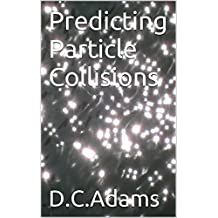 Predicting Particle Collisions: From QED - QCD - QFD (D.C. Adams Lecture Series Collection Book 6) (English Edition)