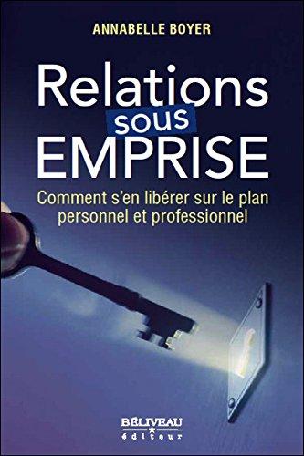Relations sous emprise - Comment s'en libérer sur le plan personnel et professionnel