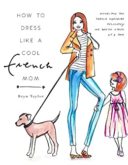 How To Dress Like A Cool French Mom: Dissecting The French Wardrobe Philosophy One Breton Stripe At A Time (English Edition) par [Taylor, Bryn]