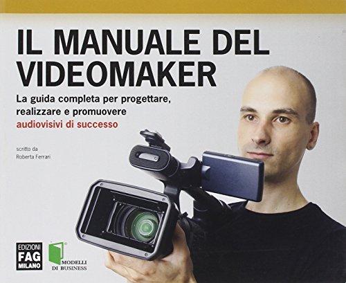 Il manuale del videomaker. La guida completa per progettare, realizzare e promuovere audiovisivi di successo. Ediz. illustrata