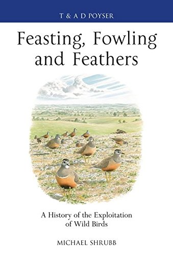 Feasting, Fowling and Feathers: A History of the Exploitation of Wild Birds (Poyser Monographs)